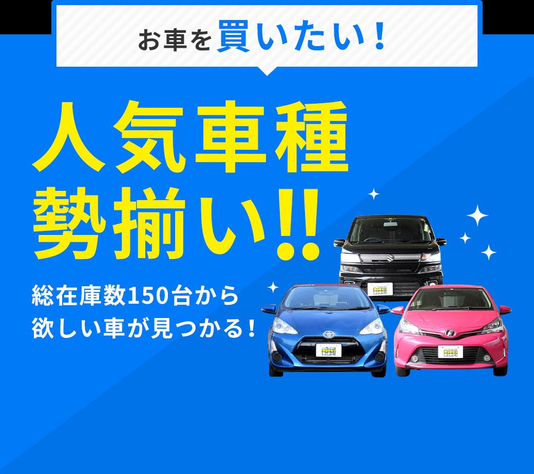 お車を買いたい! 人気車種勢揃い!! 総在庫数150台から欲しい車が見つかる!