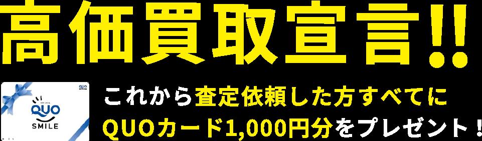 高価買取宣言! これから査定依頼した方すべてにQUOカード1,000円分をプレゼント!